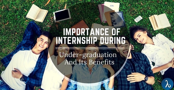 What is the importance of internship during you Under-graduation and its Benefits?